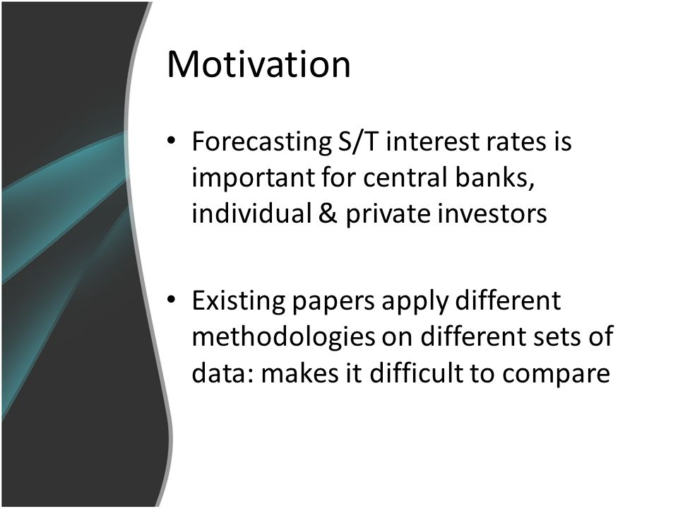 Motivation Forecasting S/T interest rates is important for central banks, individual & private investors Existing papers apply different methodologies on different sets of data: makes it difficult to compare