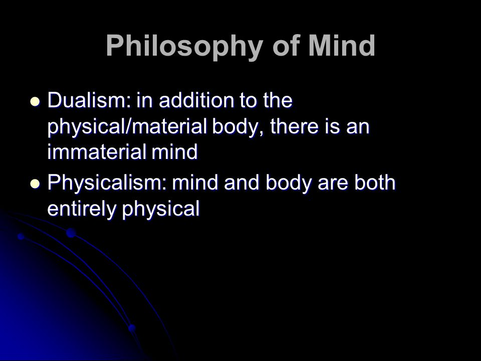 Philosophy of Mind Dualism: in addition to the physical/material body, there is an immaterial mind Dualism: in addition to the physical/material body, there is an immaterial mind Physicalism: mind and body are both entirely physical Physicalism: mind and body are both entirely physical