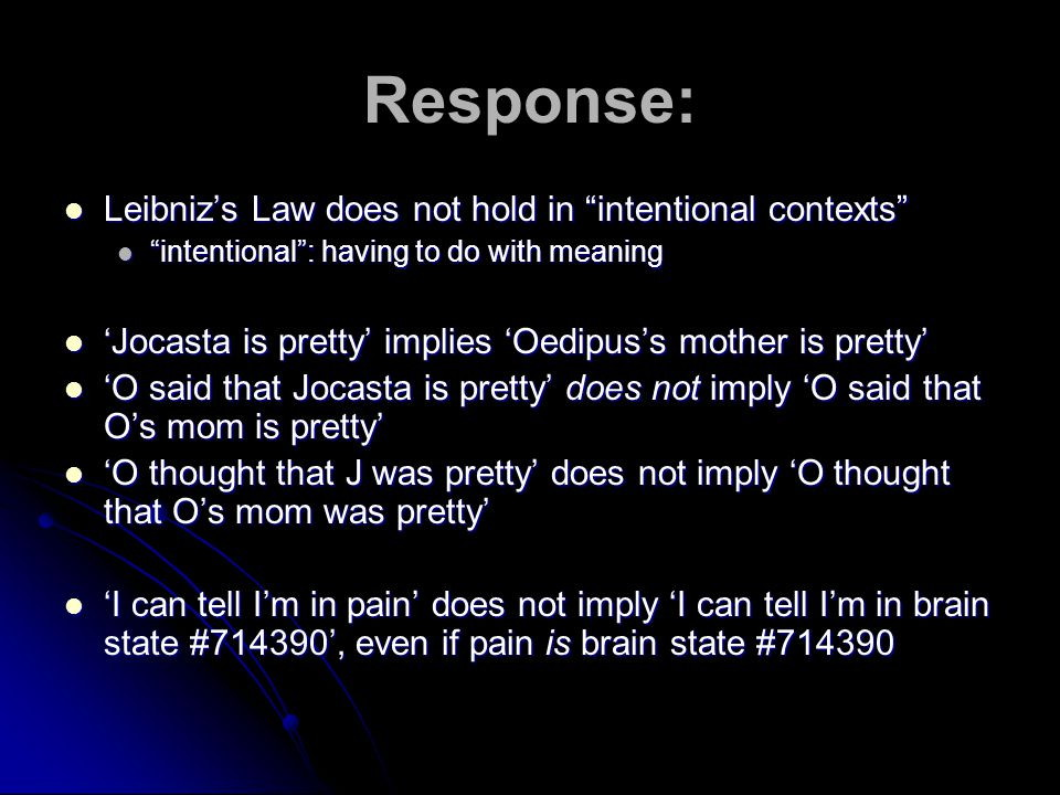 Response: Leibniz's Law does not hold in intentional contexts Leibniz's Law does not hold in intentional contexts intentional : having to do with meaning intentional : having to do with meaning 'Jocasta is pretty' implies 'Oedipus's mother is pretty' 'Jocasta is pretty' implies 'Oedipus's mother is pretty' 'O said that Jocasta is pretty' does not imply 'O said that O's mom is pretty' 'O said that Jocasta is pretty' does not imply 'O said that O's mom is pretty' 'O thought that J was pretty' does not imply 'O thought that O's mom was pretty' 'O thought that J was pretty' does not imply 'O thought that O's mom was pretty' 'I can tell I'm in pain' does not imply 'I can tell I'm in brain state #714390', even if pain is brain state #714390 'I can tell I'm in pain' does not imply 'I can tell I'm in brain state #714390', even if pain is brain state #714390