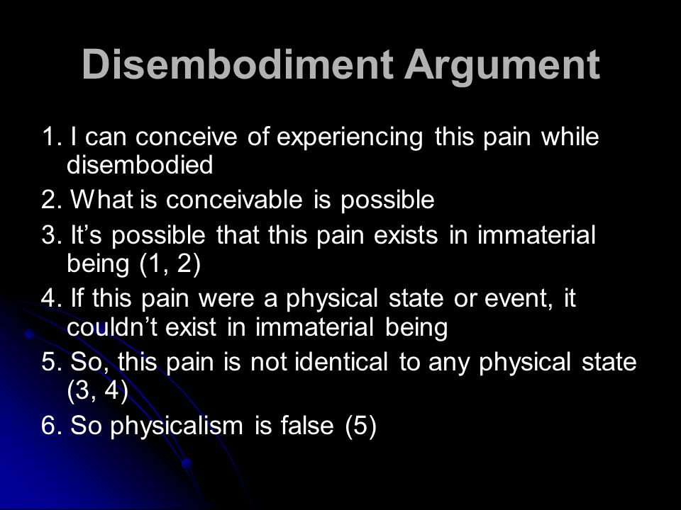 Disembodiment Argument 1. I can conceive of experiencing this pain while disembodied 2.