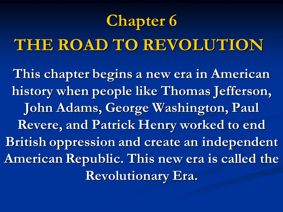 Chapter 6 THE ROAD TO REVOLUTION This chapter begins a new era in American history when people like Thomas Jefferson, John Adams, George Washington, Paul Revere, and Patrick Henry worked to end British oppression and create an independent American Republic.