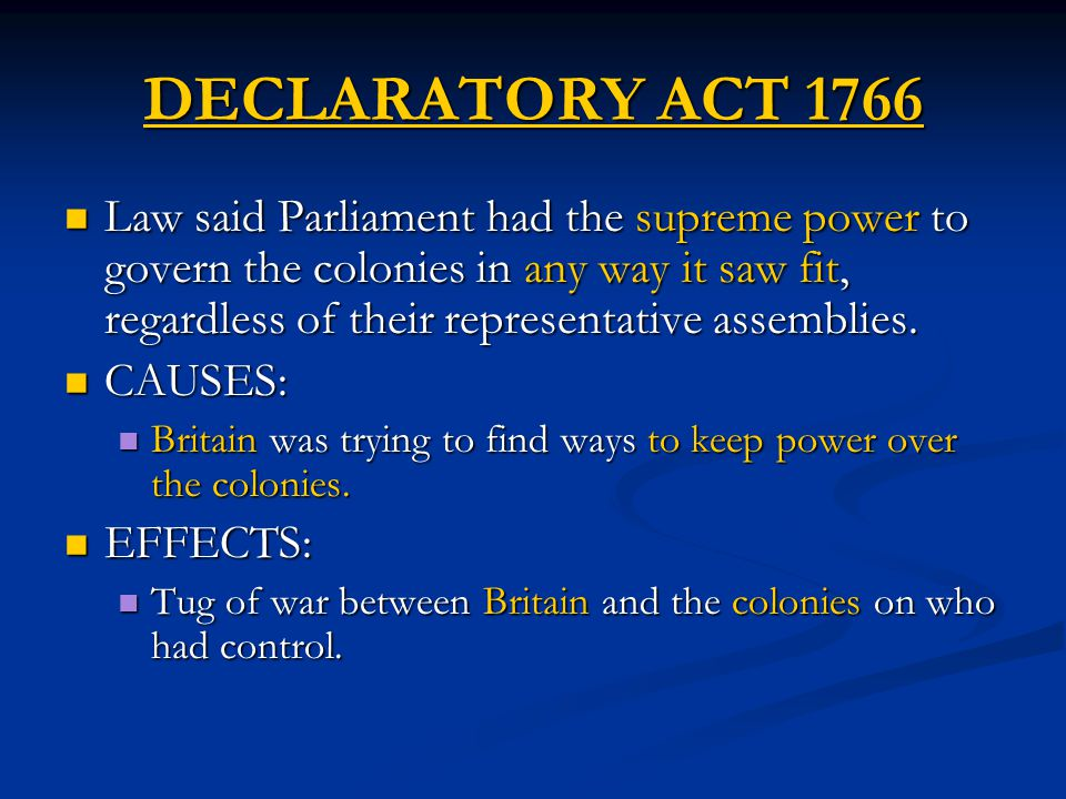 DECLARATORY ACT 1766 Law said Parliament had the supreme power to govern the colonies in any way it saw fit, regardless of their representative assemb