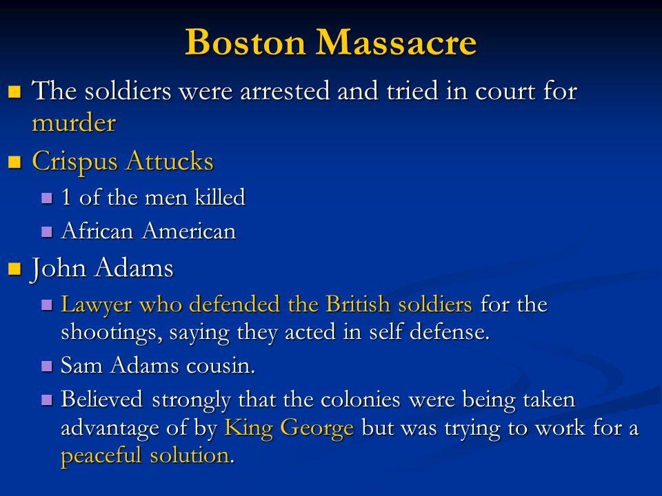 Boston Massacre The soldiers were arrested and tried in court for murder The soldiers were arrested and tried in court for murder Crispus Attucks Crispus Attucks 1 of the men killed 1 of the men killed African American African American John Adams John Adams Lawyer who defended the British soldiers for the shootings, saying they acted in self defense.