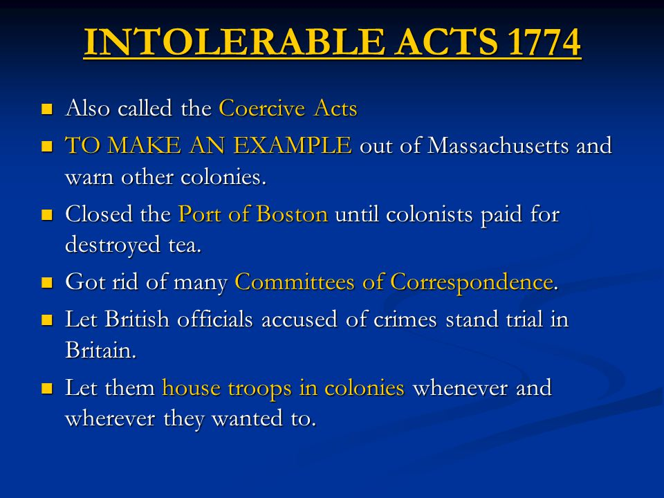 INTOLERABLE ACTS 1774 Also called the Coercive Acts Also called the Coercive Acts TO MAKE AN EXAMPLE out of Massachusetts and warn other colonies. TO