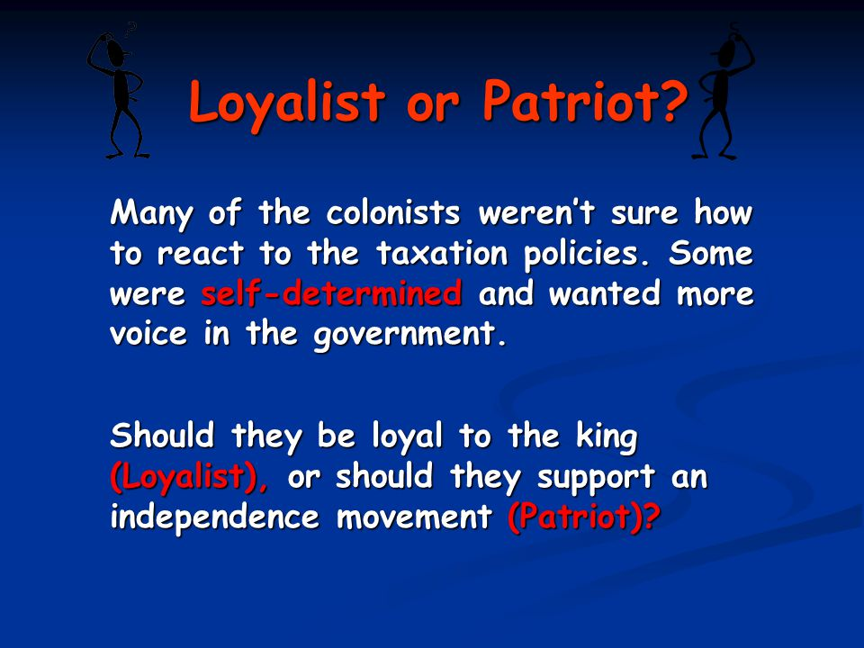 Loyalist or Patriot. Many of the colonists weren't sure how to react to the taxation policies.