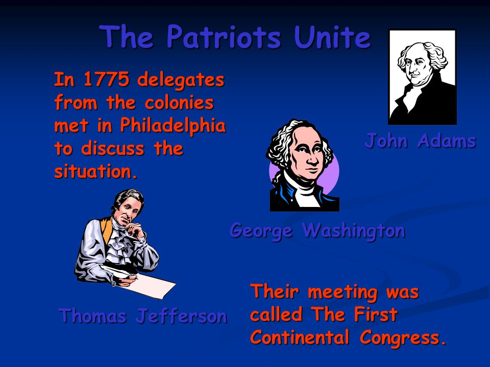 The Patriots Unite In 1775 delegates from the colonies met in Philadelphia to discuss the situation. John Adams George Washington Thomas Jefferson The