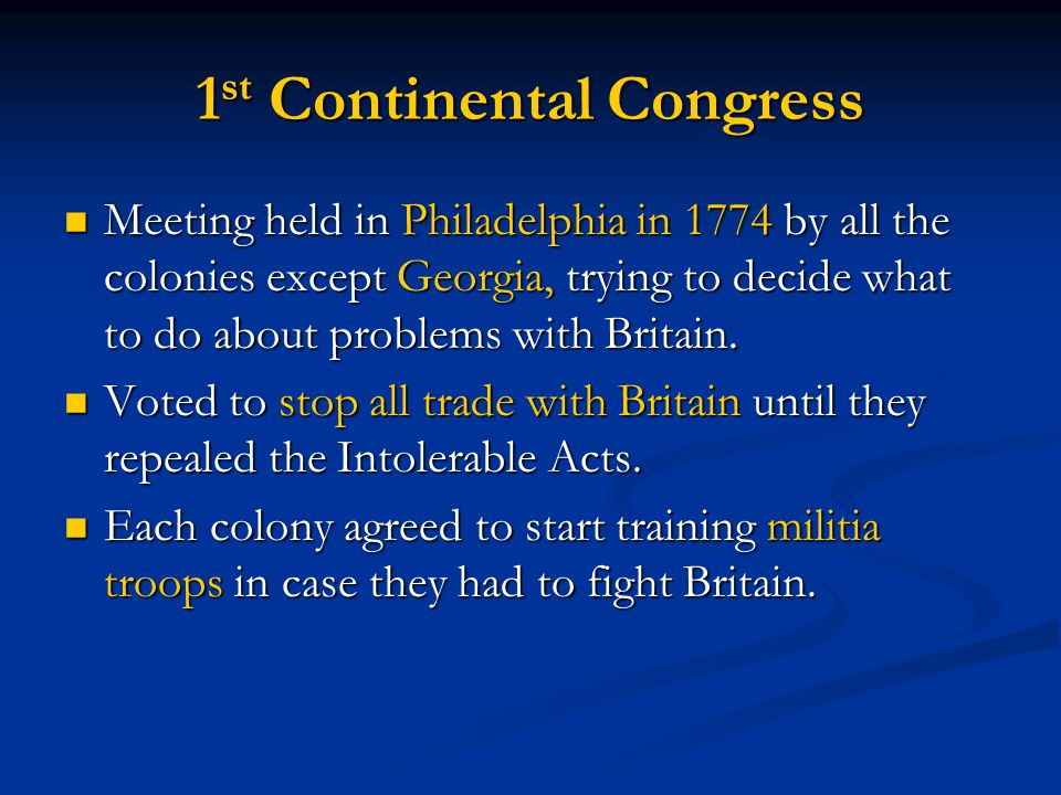 1 st Continental Congress Meeting held in Philadelphia in 1774 by all the colonies except Georgia, trying to decide what to do about problems with Britain.