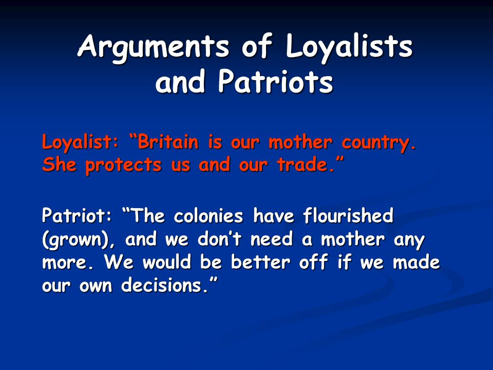 Loyalist: The colonists would lose a possible war and are greatly outnumbered. Patriot: We are determined to fight for our rights.
