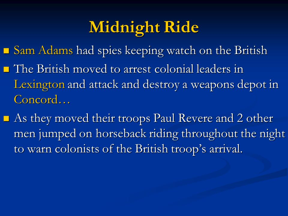 Midnight Ride Sam Adams had spies keeping watch on the British Sam Adams had spies keeping watch on the British The British moved to arrest colonial leaders in Lexington and attack and destroy a weapons depot in Concord… The British moved to arrest colonial leaders in Lexington and attack and destroy a weapons depot in Concord… As they moved their troops Paul Revere and 2 other men jumped on horseback riding throughout the night to warn colonists of the British troop's arrival.