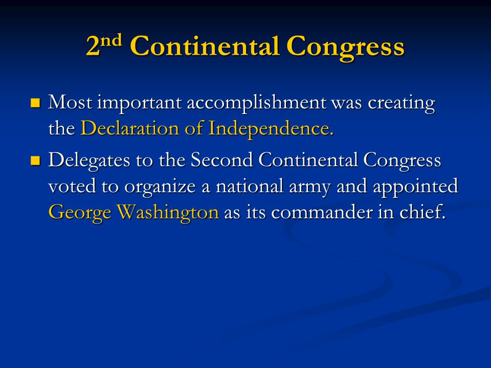 2 nd Continental Congress Most important accomplishment was creating the Declaration of Independence. Most important accomplishment was creating the D