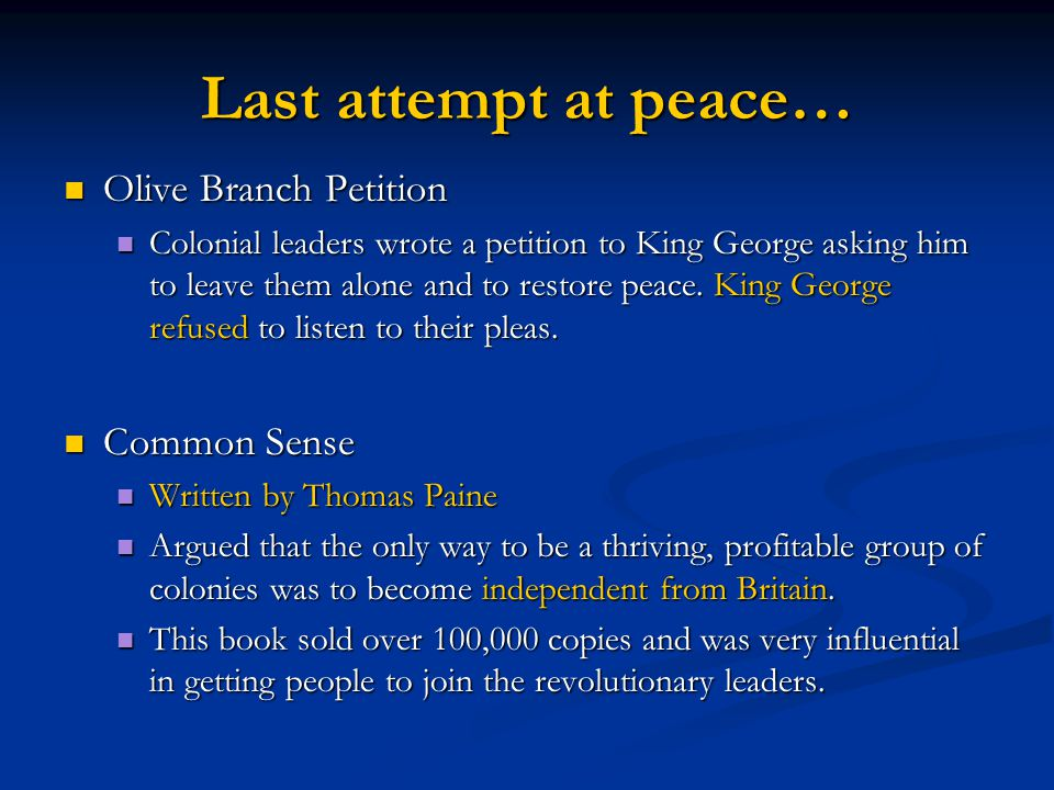 Last attempt at peace… Olive Branch Petition Olive Branch Petition Colonial leaders wrote a petition to King George asking him to leave them alone and to restore peace.