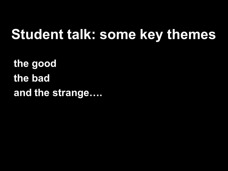 Student talk: some key themes the good the bad and the strange….
