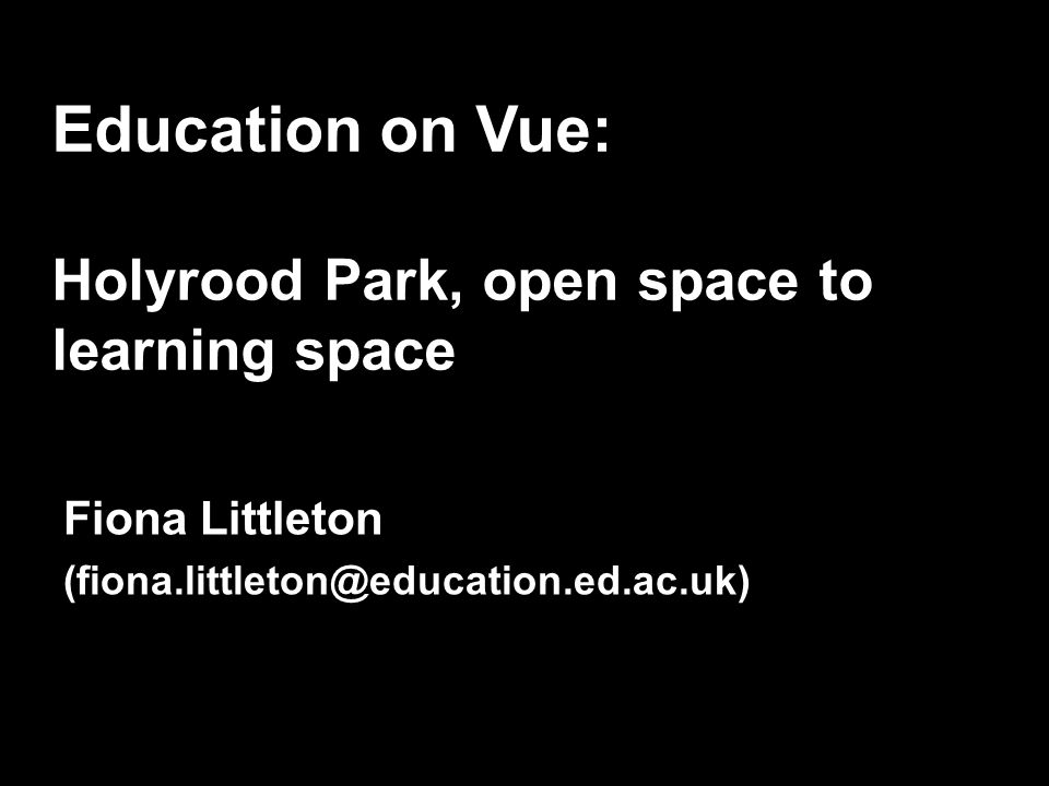 Education on Vue: Holyrood Park, open space to learning space Fiona Littleton (fiona.littleton@education.ed.ac.uk)