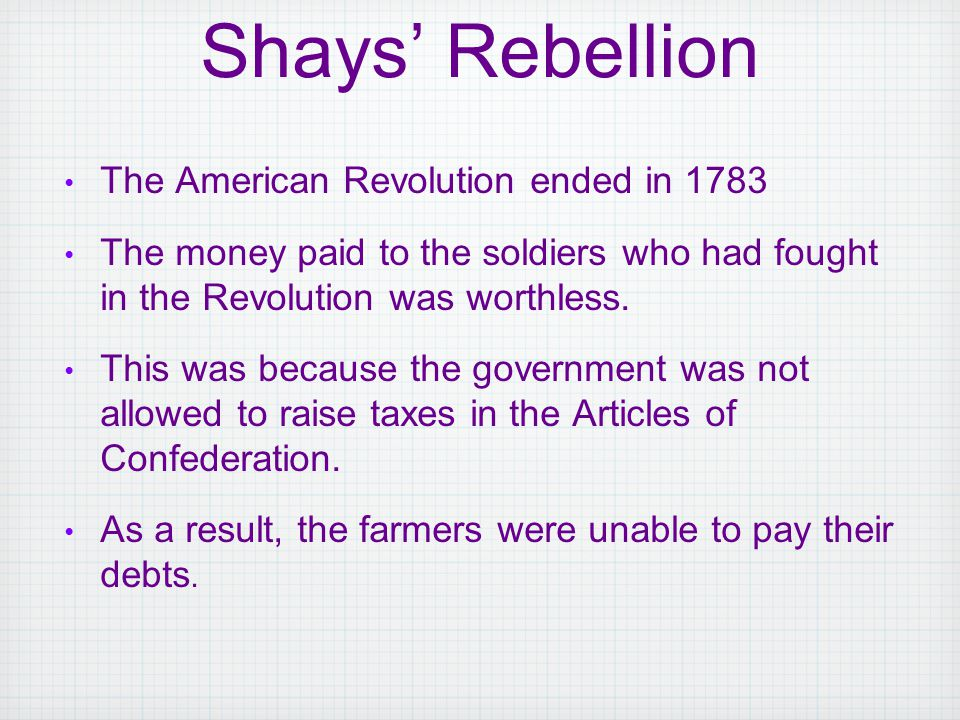 The American Revolution ended in 1783 The money paid to the soldiers who had fought in the Revolution was worthless. This was because the government w