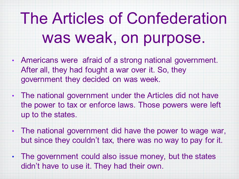 Americans were afraid of a strong national government. After all, they had fought a war over it. So, they government they decided on was week. The nat