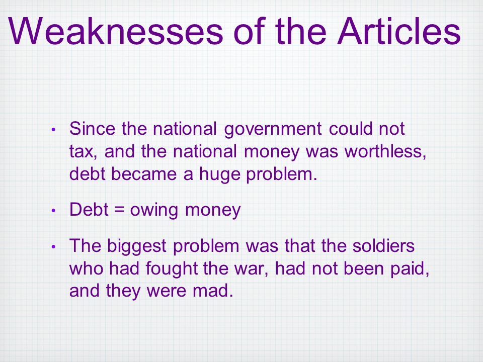 Since the national government could not tax, and the national money was worthless, debt became a huge problem. Debt = owing money The biggest problem