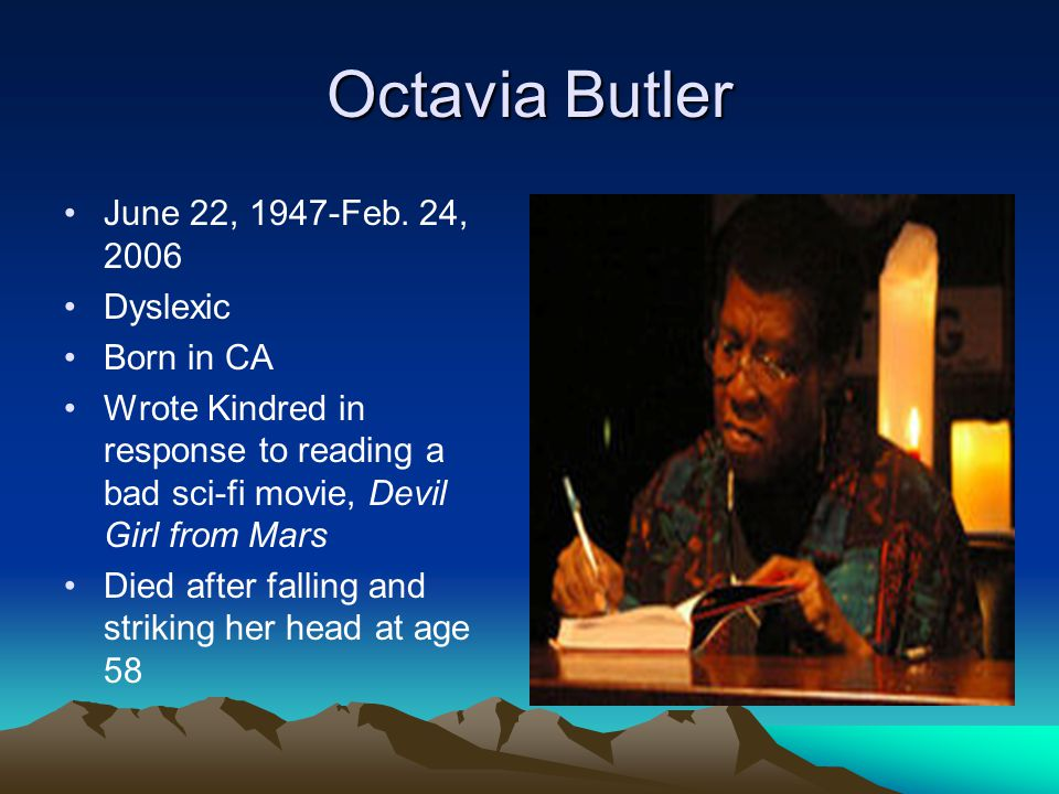 June 22, 1947-Feb. 24, 2006 Dyslexic Born in CA Wrote Kindred in response to reading a bad sci-fi movie, Devil Girl from Mars Died after falling and s