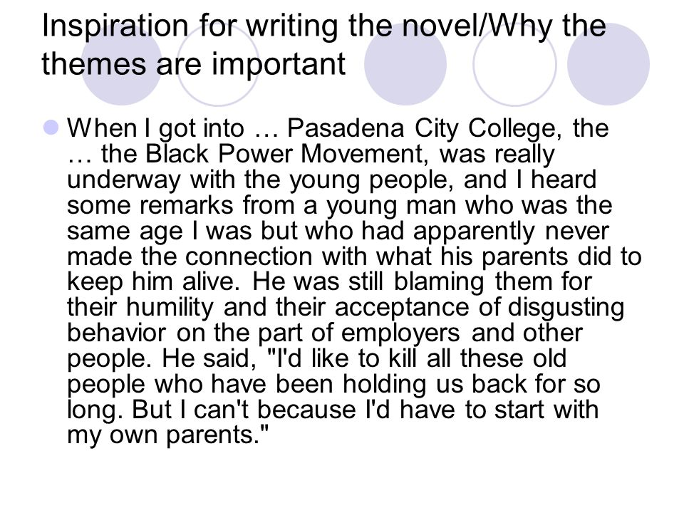 Inspiration for writing the novel/Why the themes are important When I got into … Pasadena City College, the … the Black Power Movement, was really underway with the young people, and I heard some remarks from a young man who was the same age I was but who had apparently never made the connection with what his parents did to keep him alive.