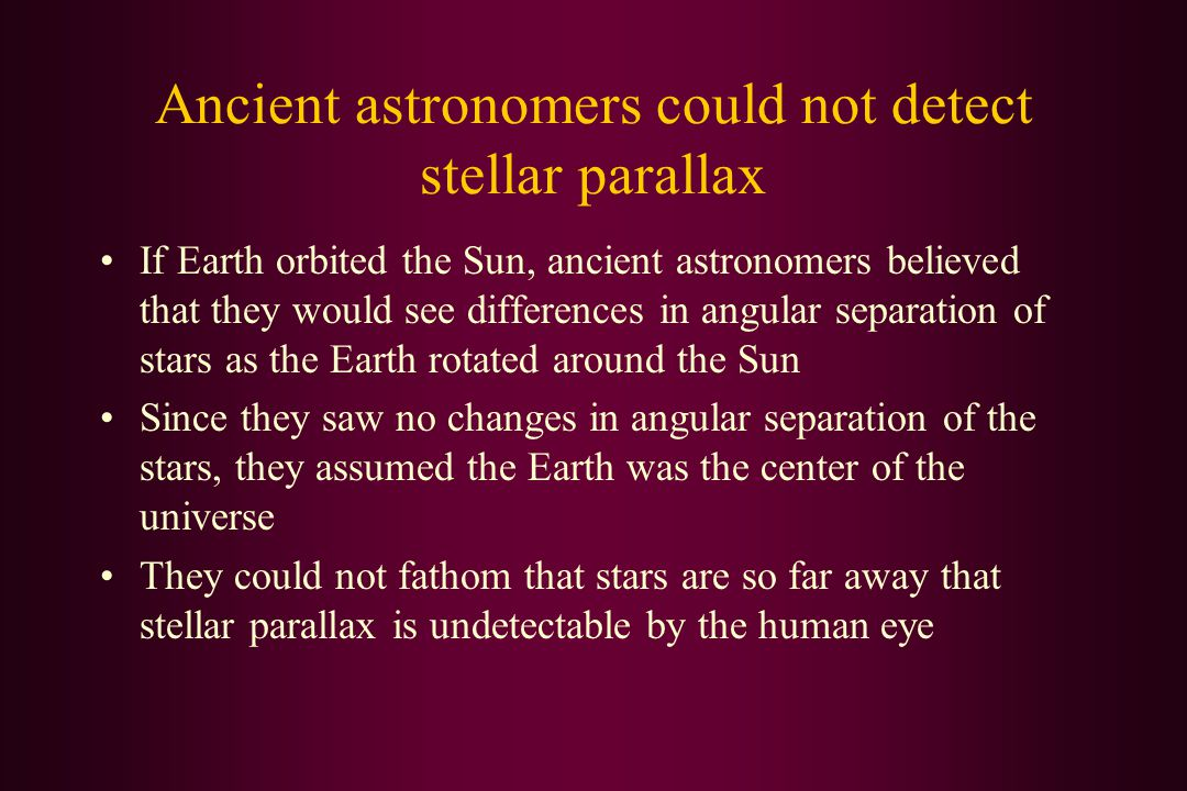 Ancient astronomers could not detect stellar parallax If Earth orbited the Sun, ancient astronomers believed that they would see differences in angular separation of stars as the Earth rotated around the Sun Since they saw no changes in angular separation of the stars, they assumed the Earth was the center of the universe They could not fathom that stars are so far away that stellar parallax is undetectable by the human eye