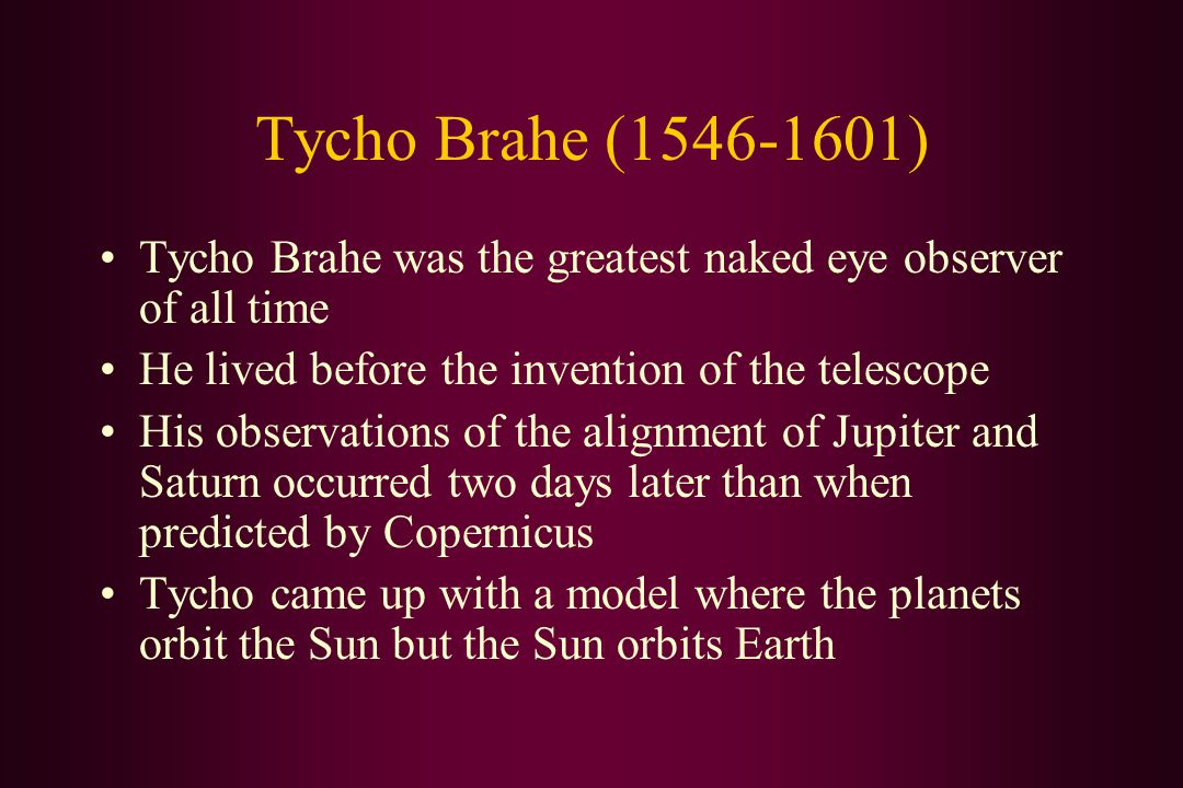 Tycho Brahe (1546-1601) Tycho Brahe was the greatest naked eye observer of all time He lived before the invention of the telescope His observations of the alignment of Jupiter and Saturn occurred two days later than when predicted by Copernicus Tycho came up with a model where the planets orbit the Sun but the Sun orbits Earth