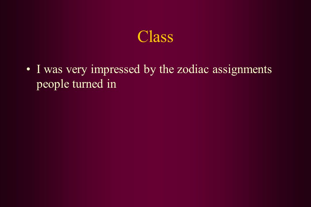 Class I was very impressed by the zodiac assignments people turned in