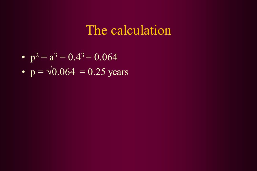 The calculation p 2 = a 3 = 0.4 3 = 0.064 p = √0.064 = 0.25 years