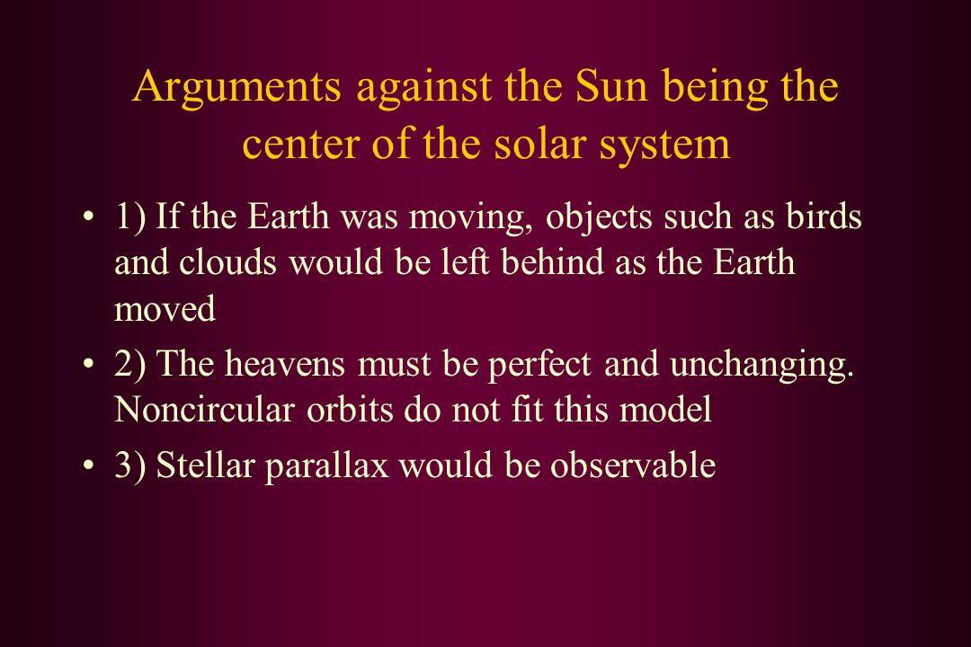 Arguments against the Sun being the center of the solar system 1) If the Earth was moving, objects such as birds and clouds would be left behind as the Earth moved 2) The heavens must be perfect and unchanging.