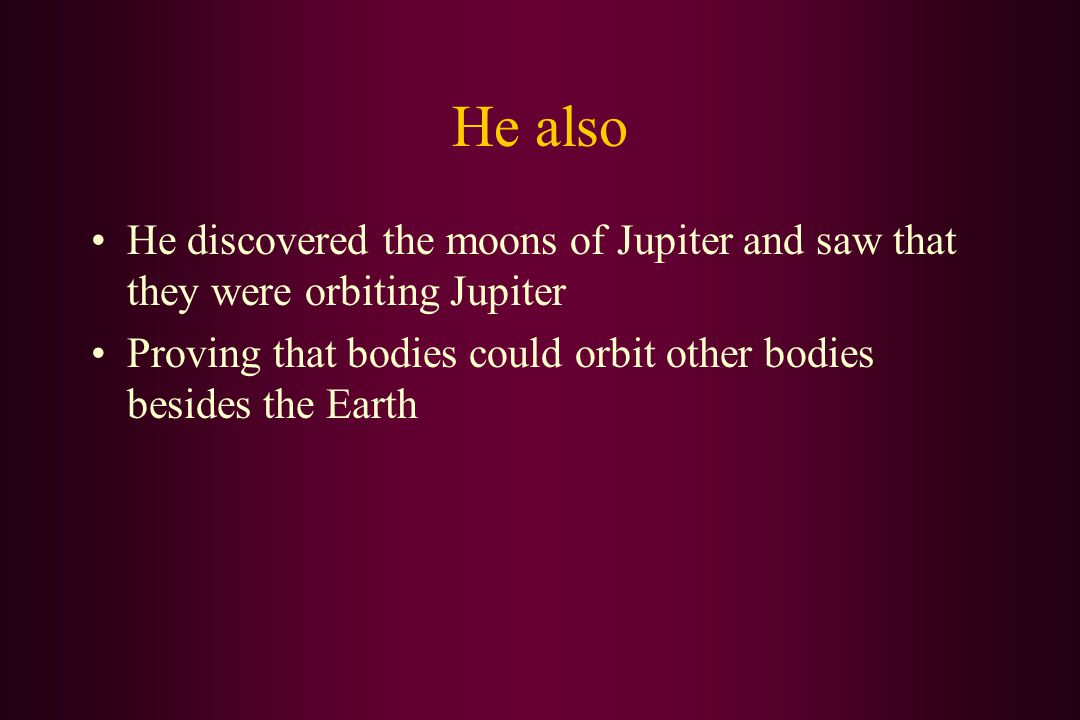 He also He discovered the moons of Jupiter and saw that they were orbiting Jupiter Proving that bodies could orbit other bodies besides the Earth