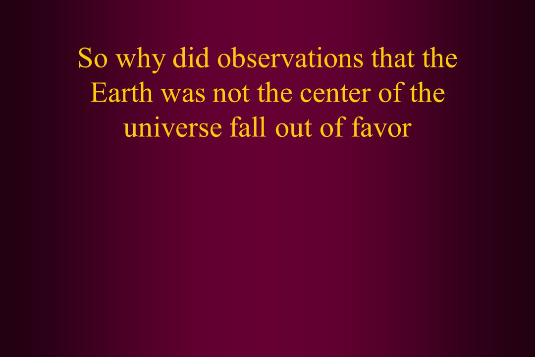So why did observations that the Earth was not the center of the universe fall out of favor