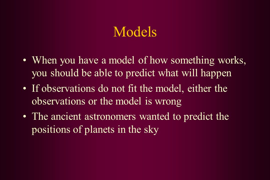 Models When you have a model of how something works, you should be able to predict what will happen If observations do not fit the model, either the observations or the model is wrong The ancient astronomers wanted to predict the positions of planets in the sky