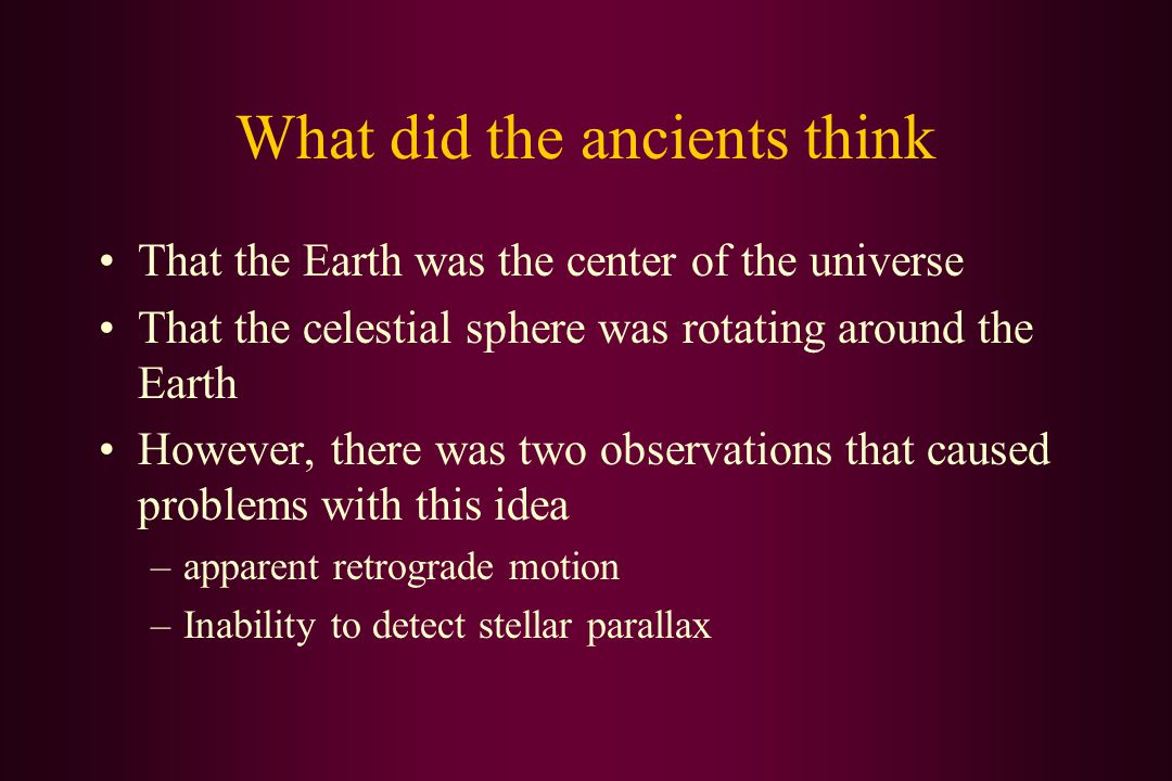 What did the ancients think That the Earth was the center of the universe That the celestial sphere was rotating around the Earth However, there was two observations that caused problems with this idea –apparent retrograde motion –Inability to detect stellar parallax