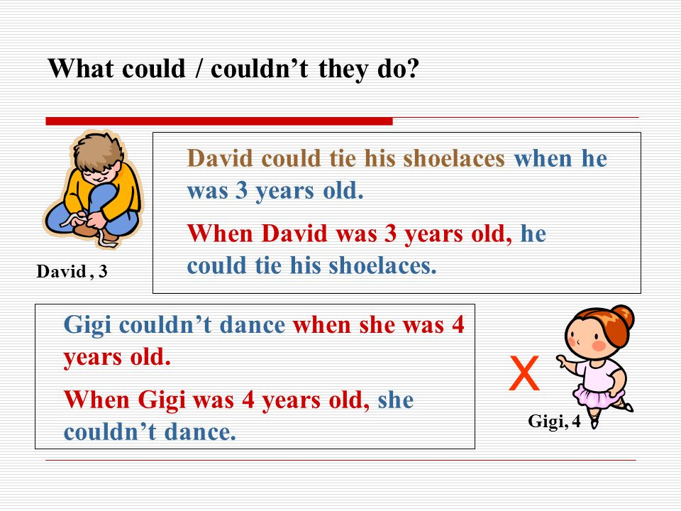 What could / couldn't they do.David, 3 Gigi, 4 X When Gigi was 4 years old, she couldn't dance.