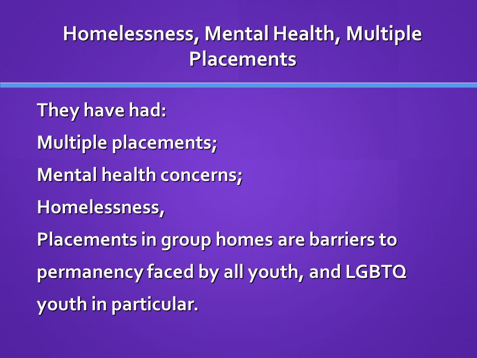 Homelessness, Mental Health, Multiple Placements They have had: Multiple placements; Mental health concerns; Homelessness, Placements in group homes are barriers to permanency faced by all youth, and LGBTQ youth in particular.