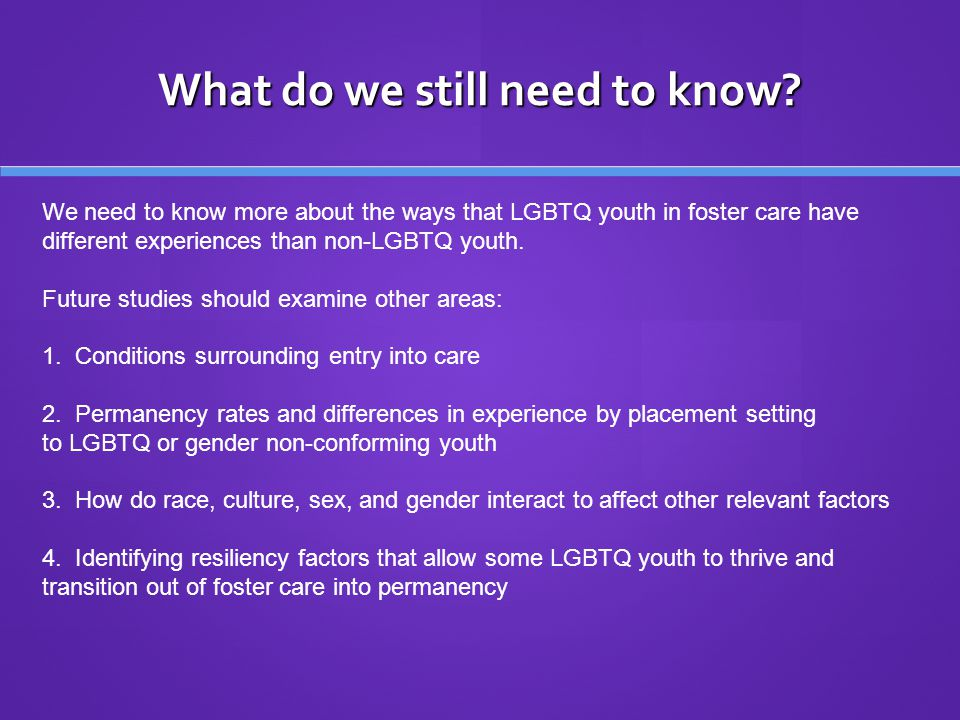 What do we still need to know? We need to know more about the ways that LGBTQ youth in foster care have different experiences than non-LGBTQ youth. Fu