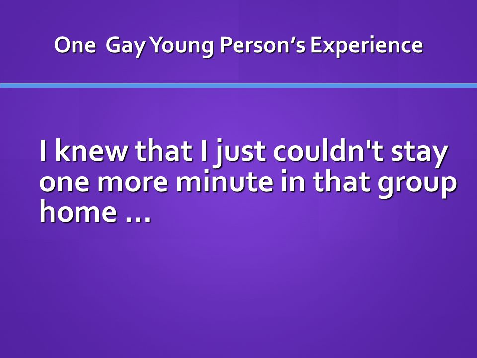 One Gay Young Person's Experience I knew that I just couldn t stay one more minute in that group home …