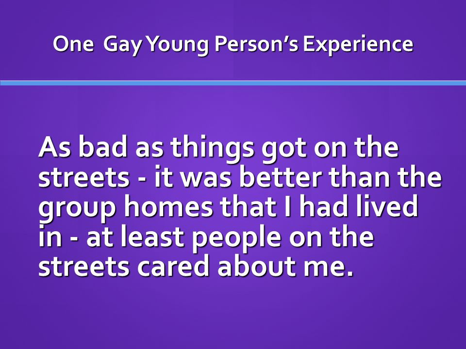 One Gay Young Person's Experience As bad as things got on the streets - it was better than the group homes that I had lived in - at least people on the streets cared about me.