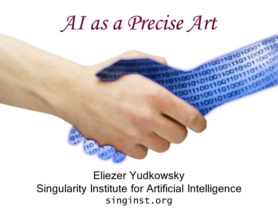 AI as a Precise Art Eliezer Yudkowsky Singularity Institute for Artificial Intelligence singinst.org