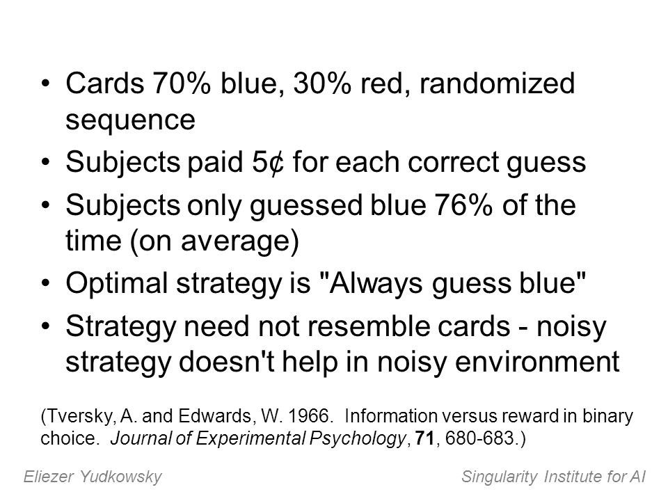 Cards 70% blue, 30% red, randomized sequence Subjects paid 5¢ for each correct guess Subjects only guessed blue 76% of the time (on average) Optimal s