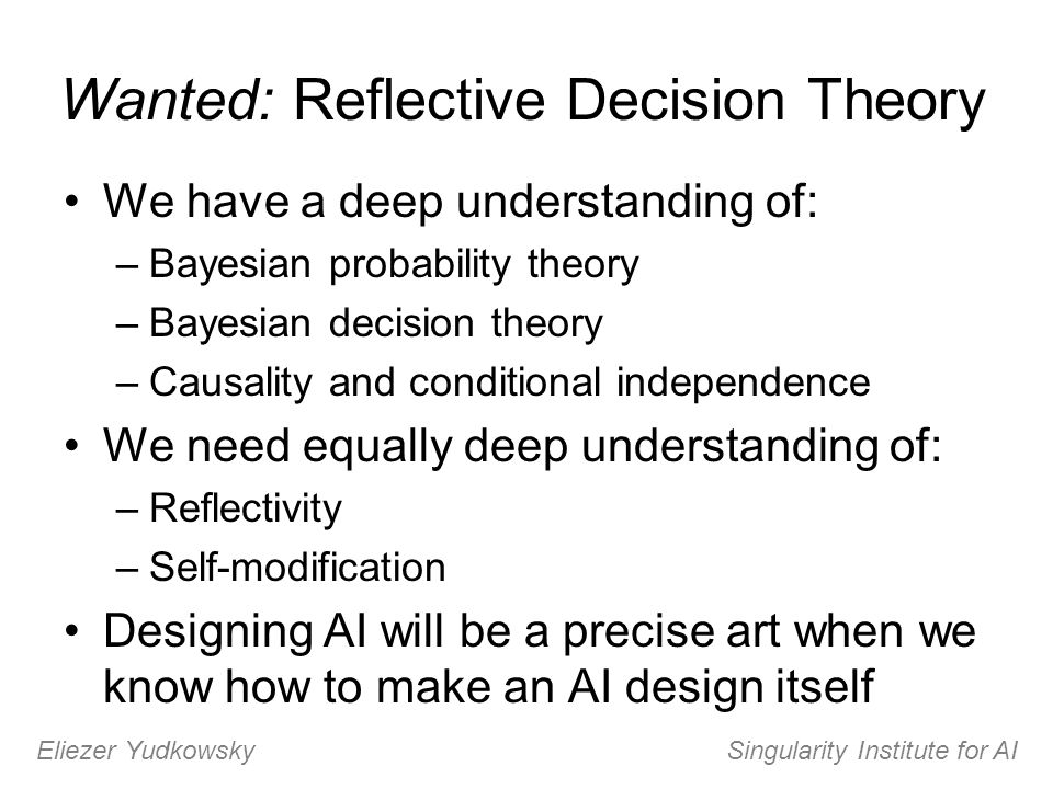 Wanted: Reflective Decision Theory We have a deep understanding of: –Bayesian probability theory –Bayesian decision theory –Causality and conditional