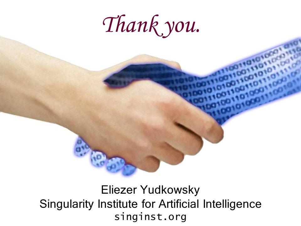 Thank you. Eliezer Yudkowsky Singularity Institute for Artificial Intelligence singinst.org