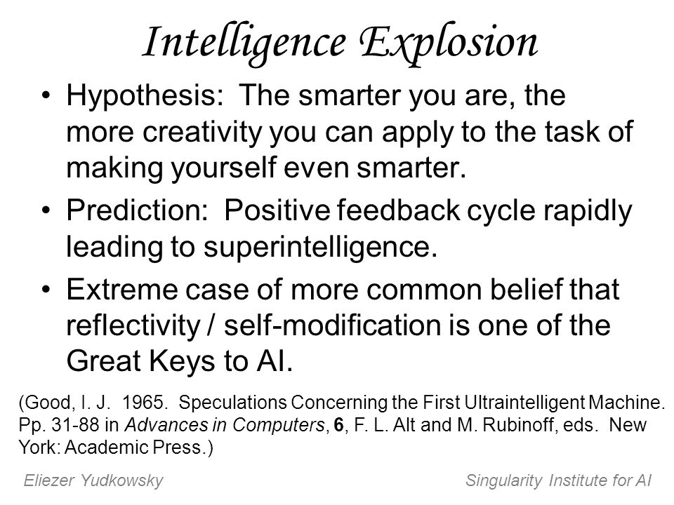 Intelligence Explosion Hypothesis: The smarter you are, the more creativity you can apply to the task of making yourself even smarter. Prediction: Pos