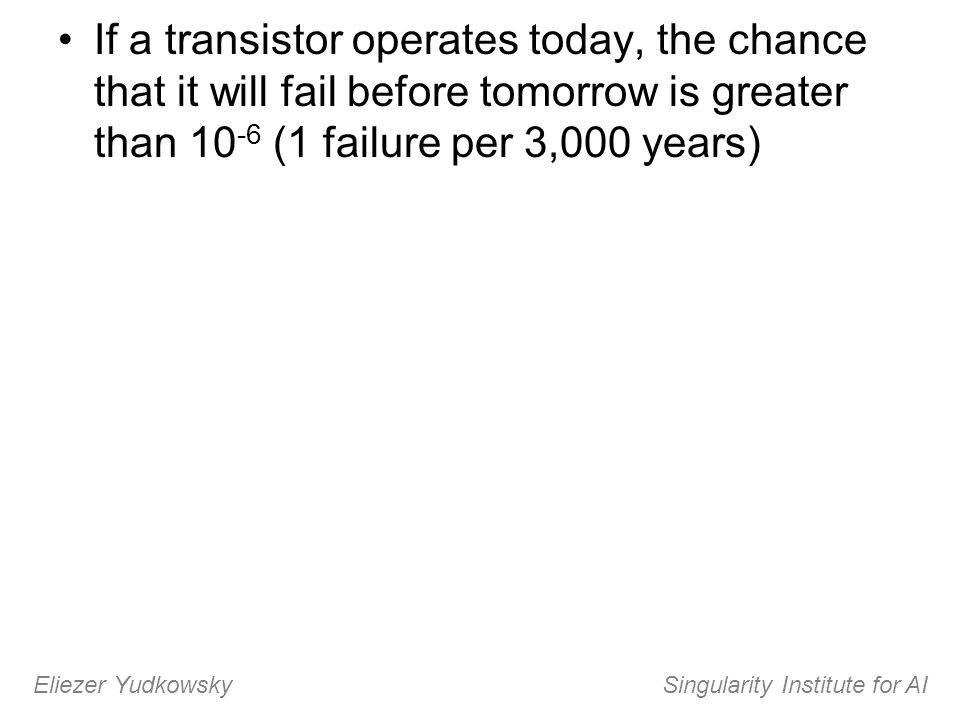 If a transistor operates today, the chance that it will fail before tomorrow is greater than 10 -6 (1 failure per 3,000 years) Eliezer Yudkowsky Singu