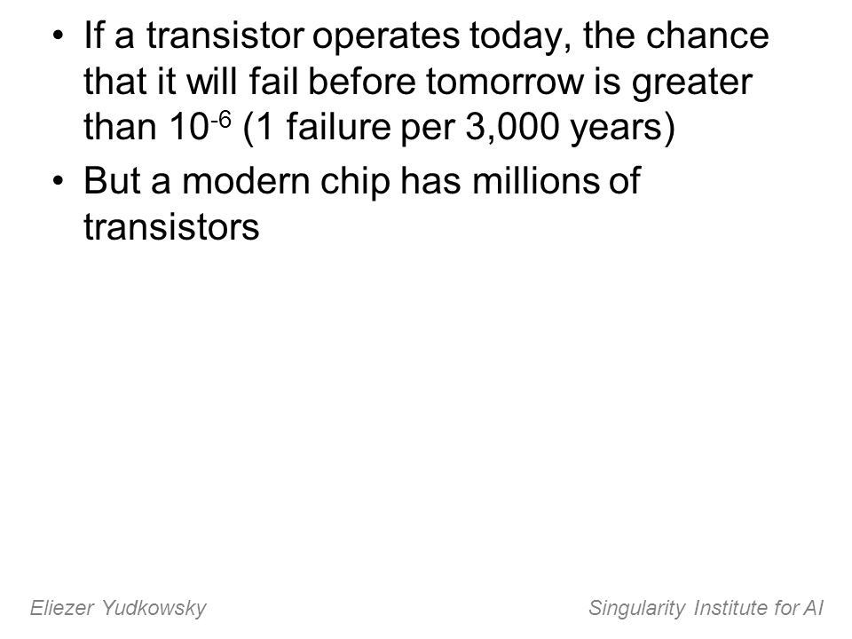 If a transistor operates today, the chance that it will fail before tomorrow is greater than 10 -6 (1 failure per 3,000 years) But a modern chip has m
