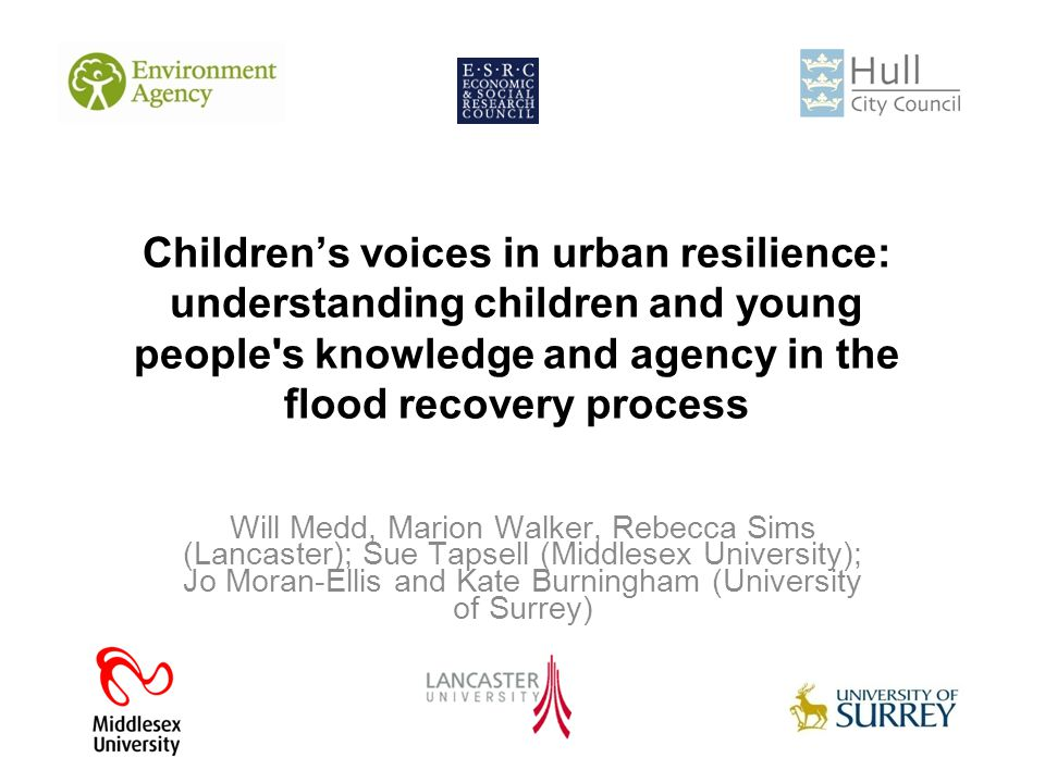 Children's voices in urban resilience: understanding children and young people s knowledge and agency in the flood recovery process Will Medd, Marion Walker, Rebecca Sims (Lancaster); Sue Tapsell (Middlesex University); Jo Moran-Ellis and Kate Burningham (University of Surrey)