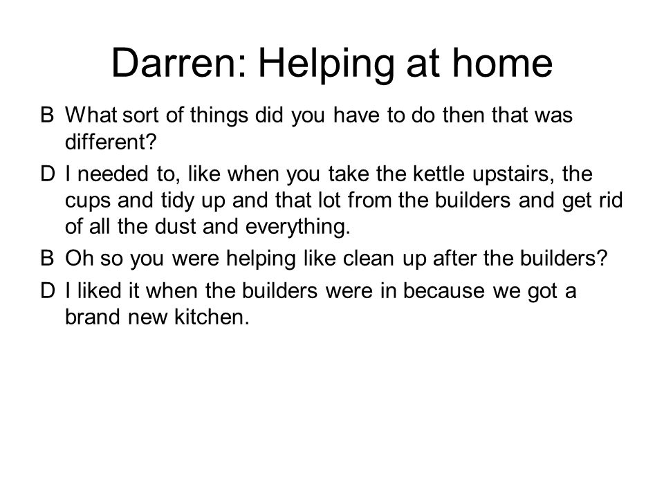 Darren: Helping at home BWhat sort of things did you have to do then that was different.