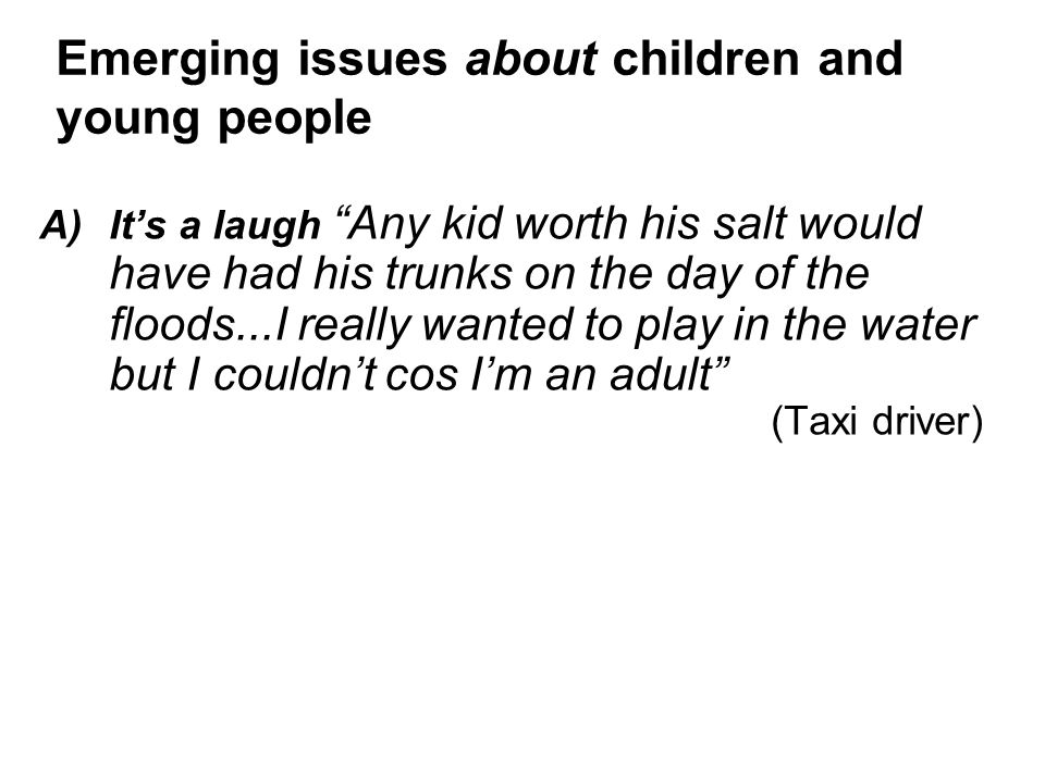 A)It's a laugh Any kid worth his salt would have had his trunks on the day of the floods...I really wanted to play in the water but I couldn't cos I'm an adult (Taxi driver) Emerging issues about children and young people