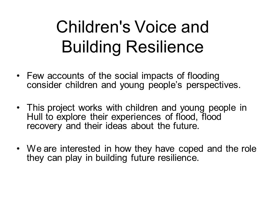 Children s Voice and Building Resilience Few accounts of the social impacts of flooding consider children and young people's perspectives.