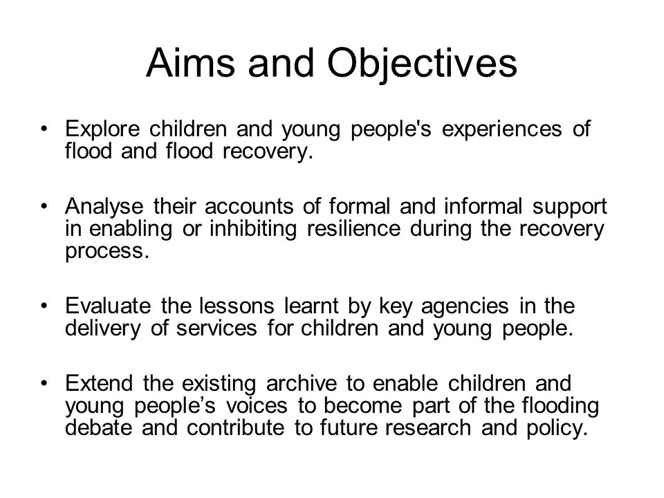 Aims and Objectives Explore children and young people s experiences of flood and flood recovery.