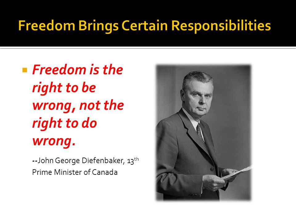  Freedom is the right to be wrong, not the right to do wrong.