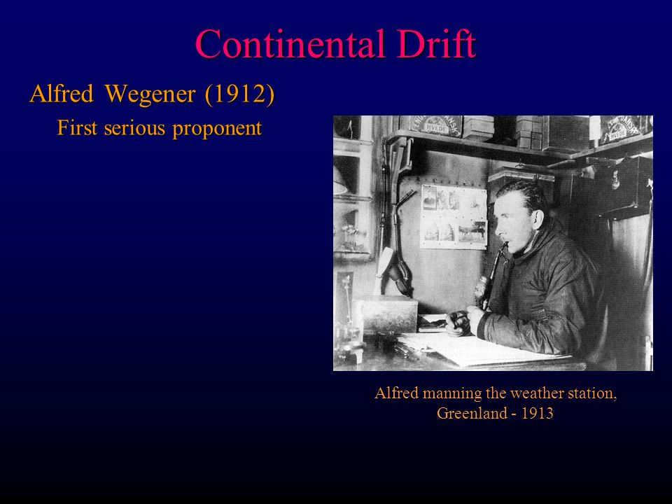 Continental Drift Alfred Wegener (1912) First serious proponent First serious proponent Alfred manning the weather station, Greenland - 1913